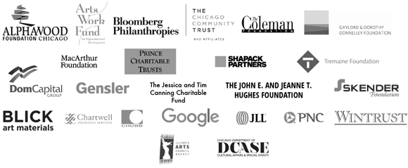 "CAC""s mission and programs are funded by the Alphawood Foundation; Arts Work Fund for Organizational Development; Blick Art Materials; Bloomberg Philanthropies; Chartwell Insurance Services; Chicago Community Trust; DCASE; Dom Capital Group, Emily Hall Tremaine Foundation; Gaylord and Dorothy Donnelley Foundation; Gensler; Google; Illinois Arts Council Agency; The Jessica and Tim Canning Charitable Fund; JLL; John D. and Catherine T. MacArthur Foundation; John E. & Jeanne T. Hughes Foundation; Leveraging Investments in Creativity, Inc. (LINC); PNC Bank; The Richard H. Driehaus Foundation; Wintrust; and the generosity of members and supporters."